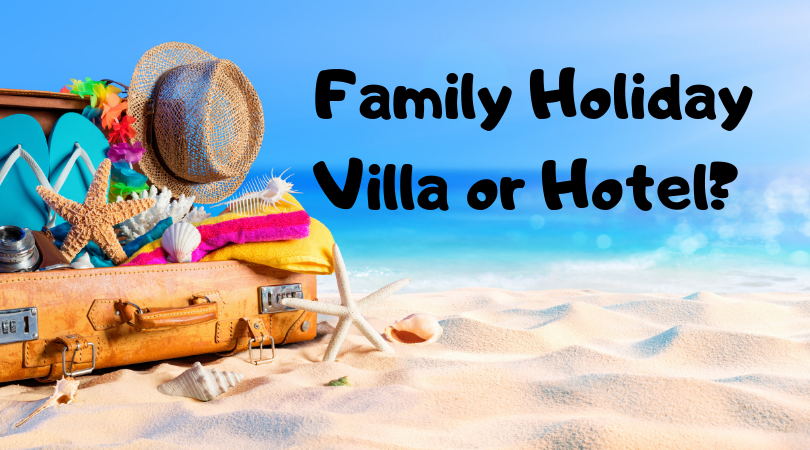Hotel or Villa for a Family Holiday?